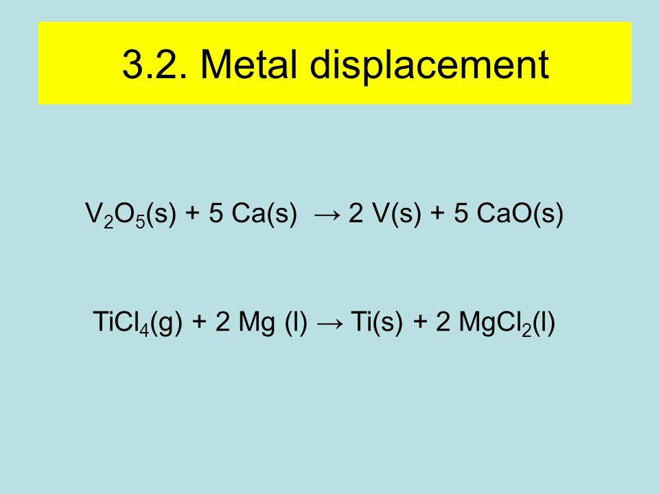 3.2. Metal displacement V 2 O 5 (s) + 5 Ca(s) → 2 V(s) + 5 CaO(s) TiCl 4 (g) + 2 Mg (l) → Ti(s) + 2 MgCl 2 (l)