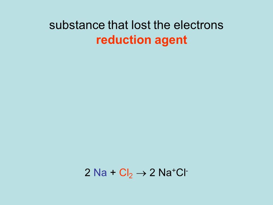 substance that lost the electrons reduction agent substance that gained the electrons oxidizing agent oxidizing agent is reduced reducing agent is oxidized 2 Na + Cl 2  2 Na + Cl -
