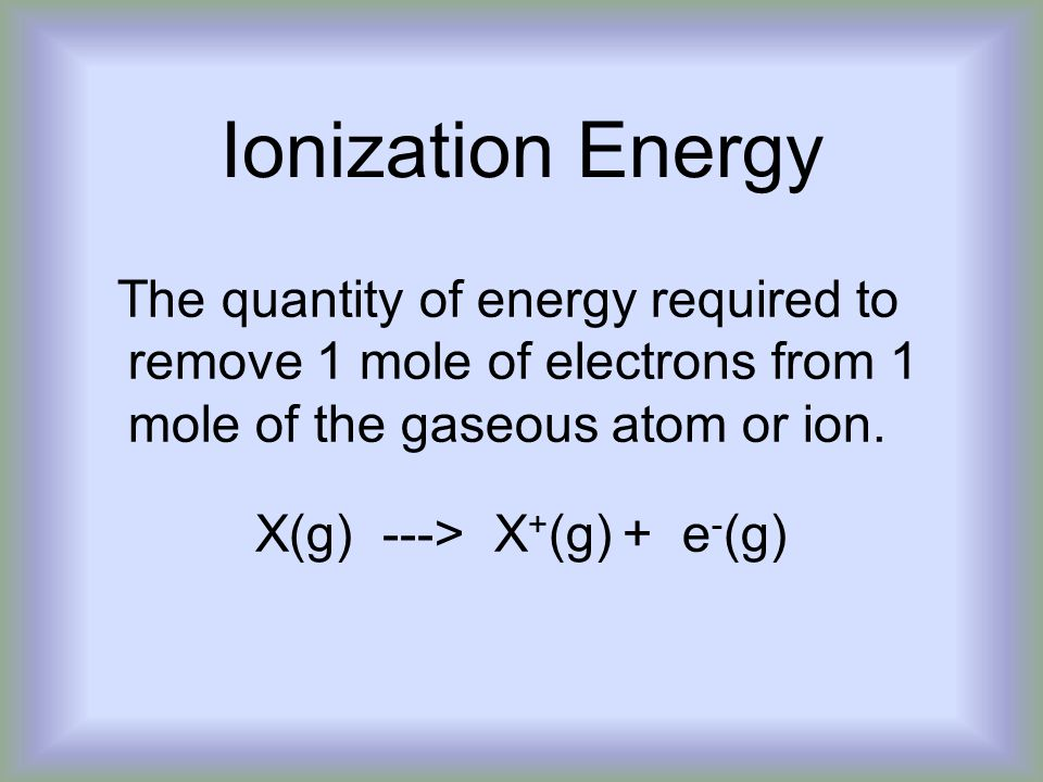 Ionization Energy The quantity of energy required to remove 1 mole of electrons from 1 mole of the gaseous atom or ion.
