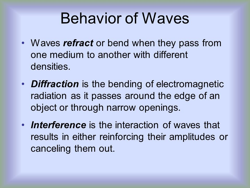Behavior of Waves Waves refract or bend when they pass from one medium to another with different densities.