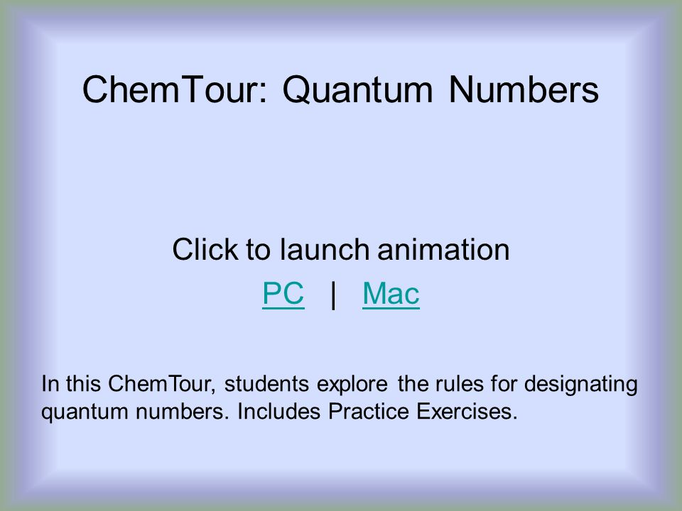 ChemTour: Quantum Numbers Click to launch animation PCPC | MacMac In this ChemTour, students explore the rules for designating quantum numbers.