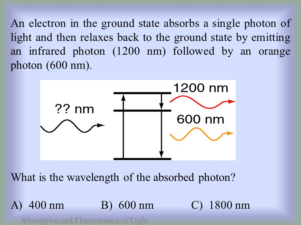 An electron in the ground state absorbs a single photon of light and then relaxes back to the ground state by emitting an infrared photon (1200 nm) followed by an orange photon (600 nm).
