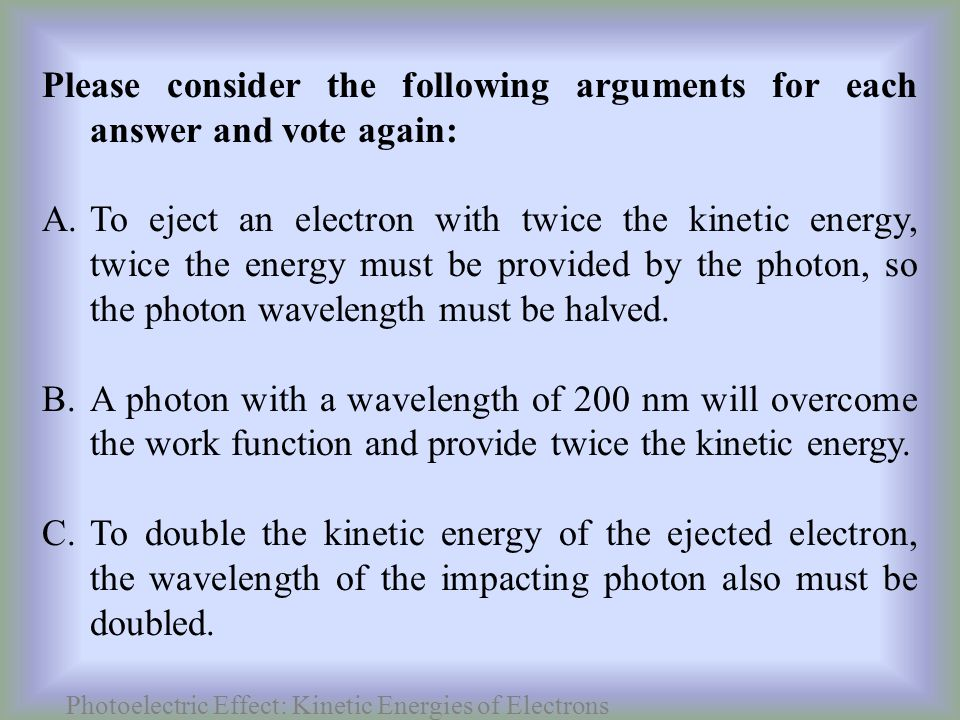 Photoelectric Effect: Kinetic Energies of Electrons Please consider the following arguments for each answer and vote again: A.To eject an electron with twice the kinetic energy, twice the energy must be provided by the photon, so the photon wavelength must be halved.