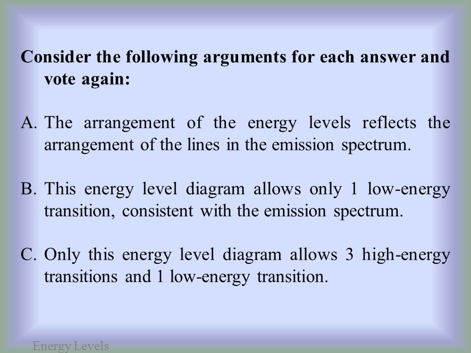 Energy Levels Consider the following arguments for each answer and vote again: A.The arrangement of the energy levels reflects the arrangement of the lines in the emission spectrum.