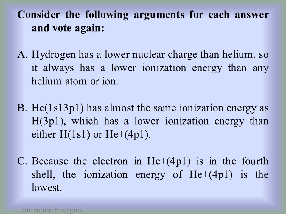 Ionization Energies Consider the following arguments for each answer and vote again: A.Hydrogen has a lower nuclear charge than helium, so it always has a lower ionization energy than any helium atom or ion.