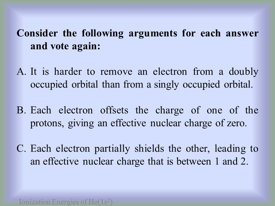 Ionization Energies of He(1s 2 ) Consider the following arguments for each answer and vote again: A.It is harder to remove an electron from a doubly occupied orbital than from a singly occupied orbital.