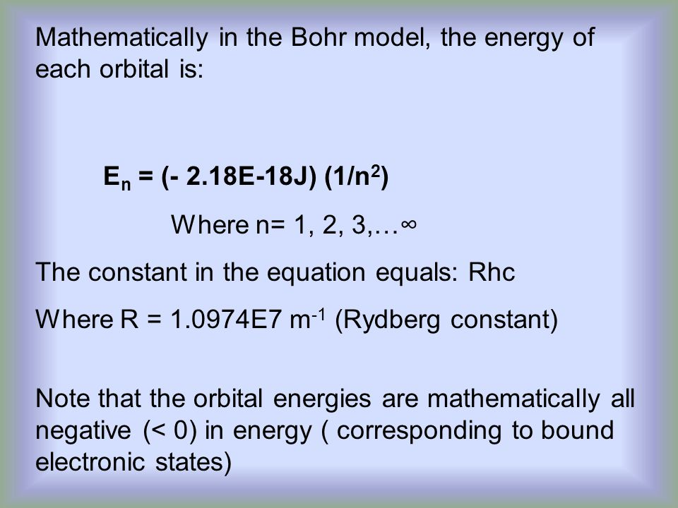 Mathematically in the Bohr model, the energy of each orbital is: E n = (- 2.18E-18J) (1/n 2 ) Where n= 1, 2, 3,…∞ The constant in the equation equals: Rhc Where R = 1.0974E7 m -1 (Rydberg constant) Note that the orbital energies are mathematically all negative (< 0) in energy ( corresponding to bound electronic states)