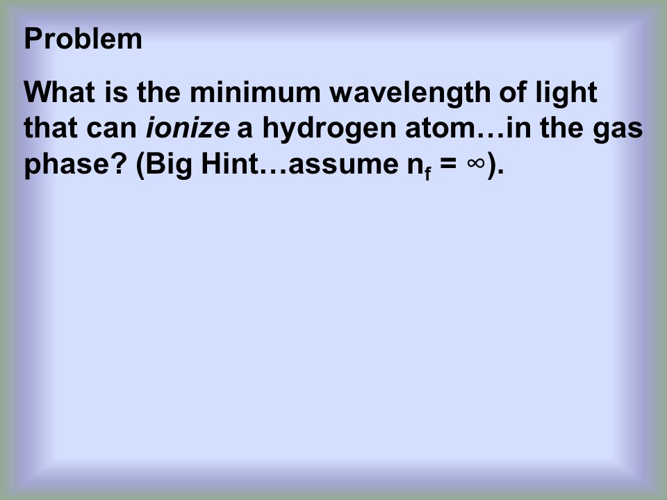 Problem What is the minimum wavelength of light that can ionize a hydrogen atom…in the gas phase.