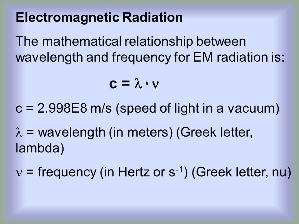 Electromagnetic Radiation The mathematical relationship between wavelength and frequency for EM radiation is: c = ۰ c = 2.998E8 m/s (speed of light in a vacuum) = wavelength (in meters) (Greek letter, lambda) = frequency (in Hertz or s -1 ) (Greek letter, nu)