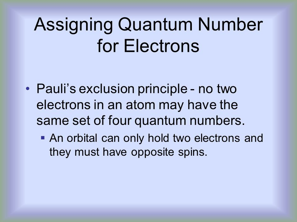 Assigning Quantum Number for Electrons Pauli's exclusion principle - no two electrons in an atom may have the same set of four quantum numbers.