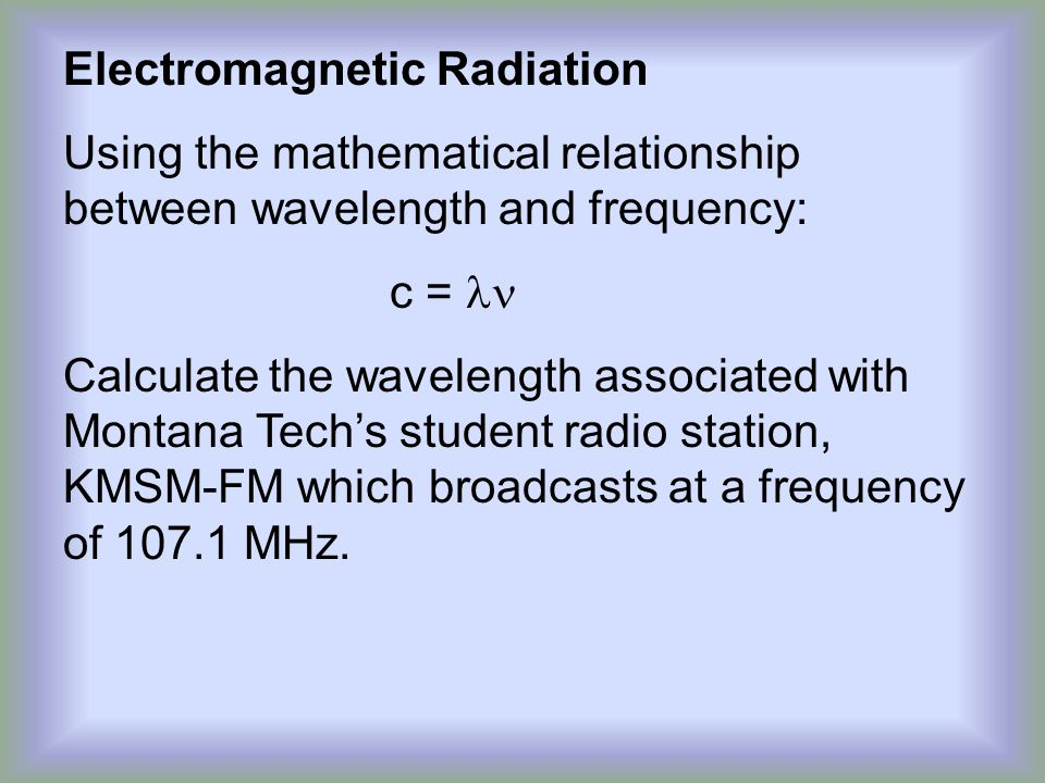 Electromagnetic Radiation Using the mathematical relationship between wavelength and frequency: c = Calculate the wavelength associated with Montana Tech's student radio station, KMSM-FM which broadcasts at a frequency of 107.1 MHz.