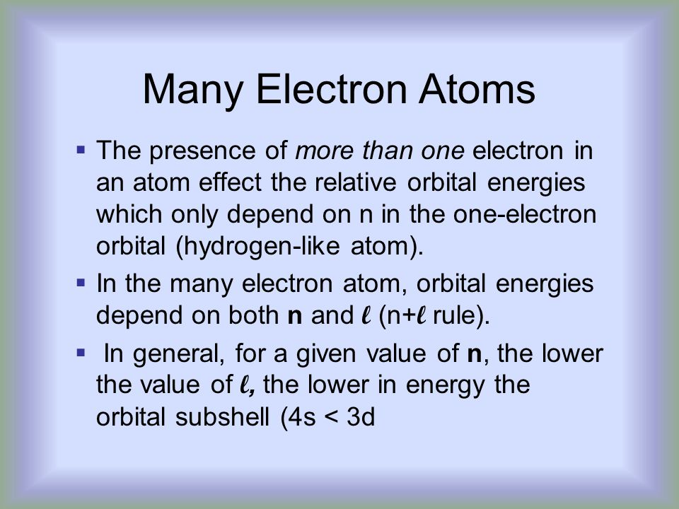Many Electron Atoms  The presence of more than one electron in an atom effect the relative orbital energies which only depend on n in the one-electron orbital (hydrogen-like atom).