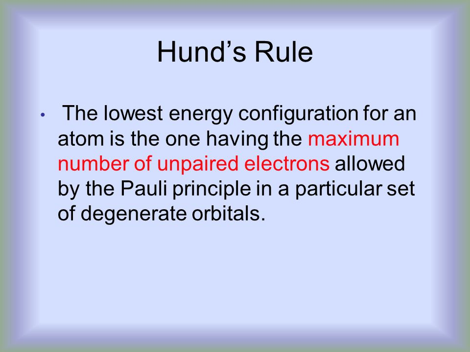 Hund's Rule The lowest energy configuration for an atom is the one having the maximum number of unpaired electrons allowed by the Pauli principle in a particular set of degenerate orbitals.