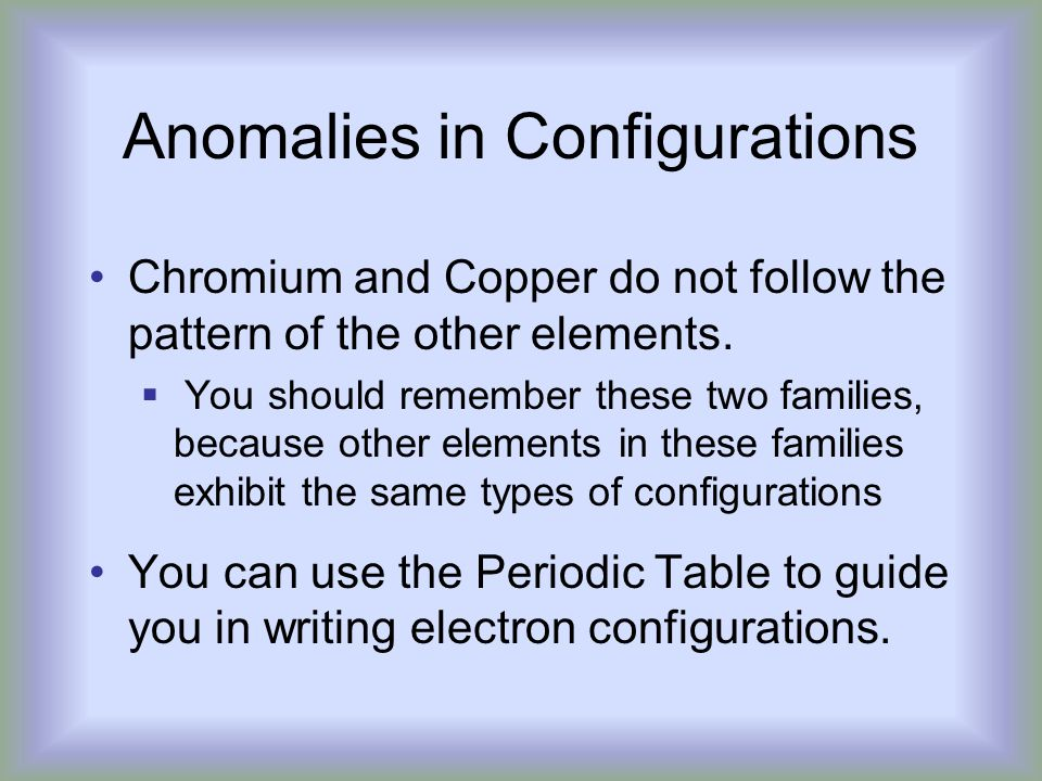 Anomalies in Configurations Chromium and Copper do not follow the pattern of the other elements.