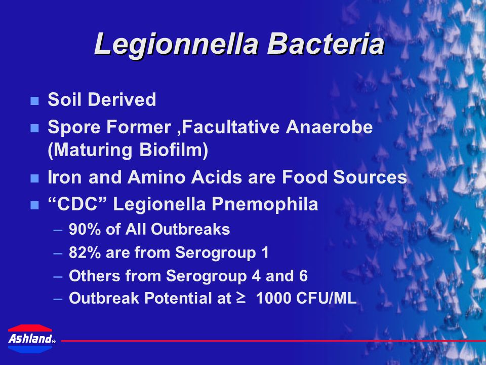 ® Source of Legionella –Pervasive organism Conditions for growth –68  - 122  F (20  - 50  C) –pH 6-8 –Stagnant waters –A nutrient source Biofilms,
