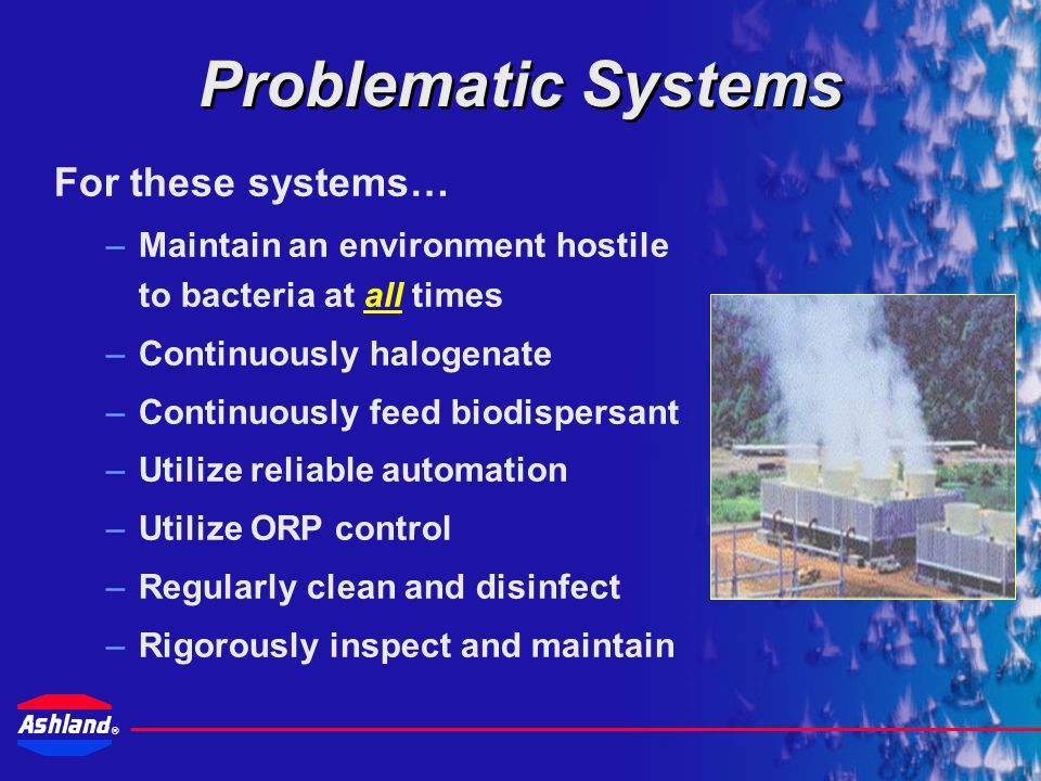 ® Cooling systems are dynamic Biofilms DO exist within system System contamination DOES exist Some system designs present obstacles to effective Legionella control Despite good control, monitoring and response, some systems remain problematic.