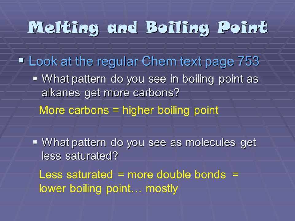 Melting and Boiling Point  Look at the regular Chem text page 753  What pattern do you see in boiling point as alkanes get more carbons.