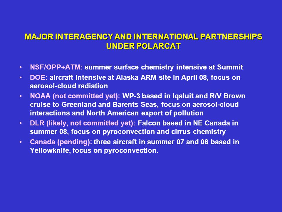 MAJOR INTERAGENCY AND INTERNATIONAL PARTNERSHIPS UNDER POLARCAT NSF/OPP+ATM: summer surface chemistry intensive at Summit DOE: aircraft intensive at Alaska ARM site in April 08, focus on aerosol-cloud radiation NOAA (not committed yet): WP-3 based in Iqaluit and R/V Brown cruise to Greenland and Barents Seas, focus on aerosol-cloud interactions and North American export of pollution DLR (likely, not committed yet): Falcon based in NE Canada in summer 08, focus on pyroconvection and cirrus chemistry Canada (pending): three aircraft in summer 07 and 08 based in Yellowknife, focus on pyroconvection.
