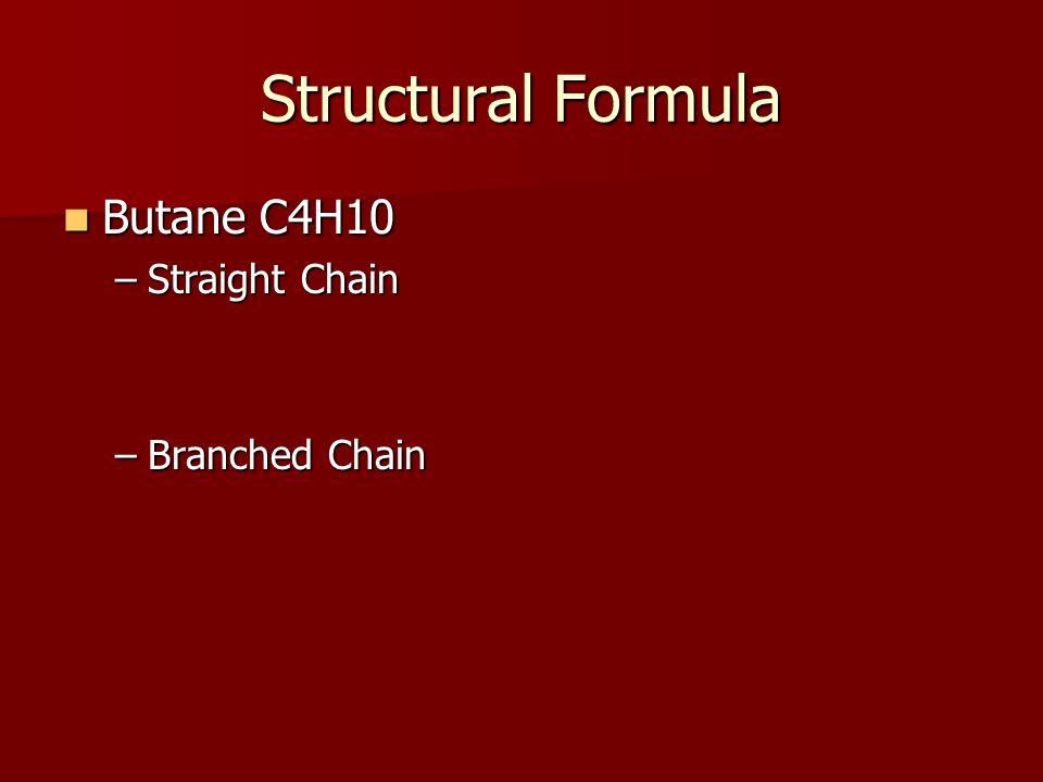 Structural Formula Butane C4H10 Butane C4H10 –Straight Chain –Branched Chain