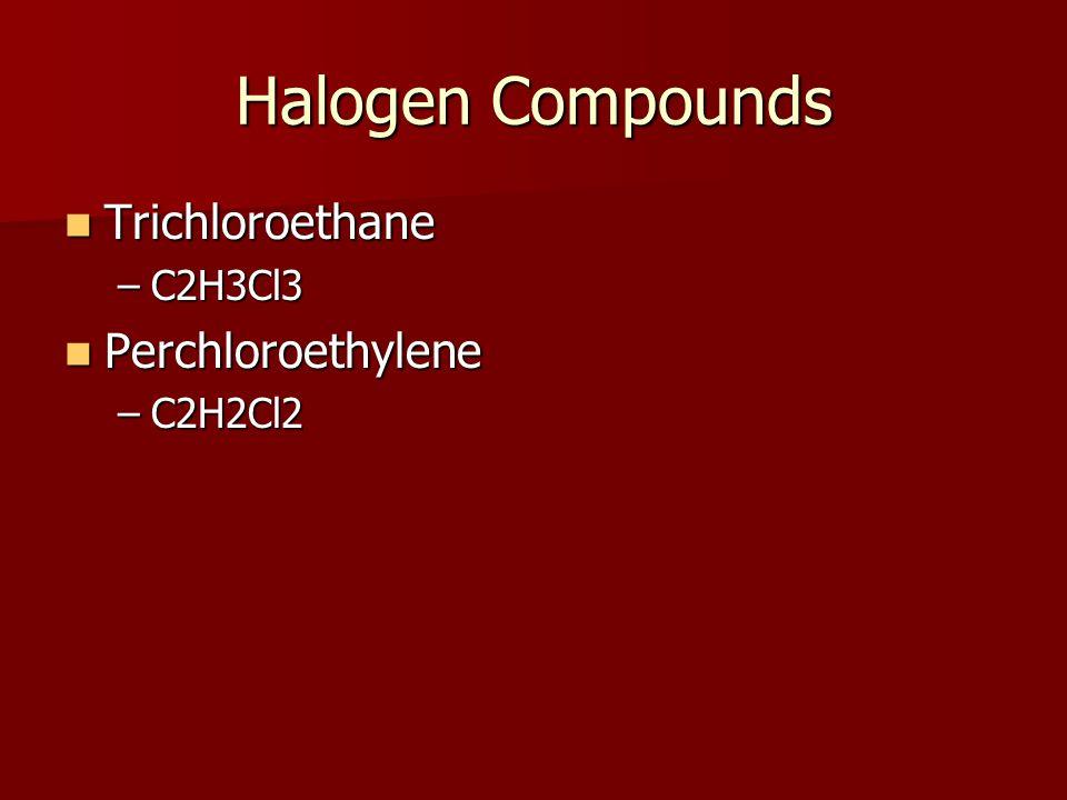 Halogen Compounds Trichloroethane Trichloroethane –C2H3Cl3 Perchloroethylene Perchloroethylene –C2H2Cl2