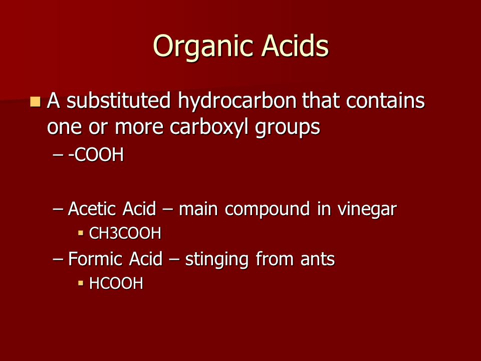 Organic Acids A substituted hydrocarbon that contains one or more carboxyl groups A substituted hydrocarbon that contains one or more carboxyl groups –-COOH –Acetic Acid – main compound in vinegar  CH3COOH –Formic Acid – stinging from ants  HCOOH