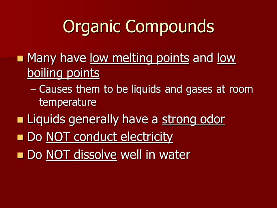 Organic Compounds Many have low melting points and low boiling points Many have low melting points and low boiling points –Causes them to be liquids and gases at room temperature Liquids generally have a strong odor Liquids generally have a strong odor Do NOT conduct electricity Do NOT conduct electricity Do NOT dissolve well in water Do NOT dissolve well in water