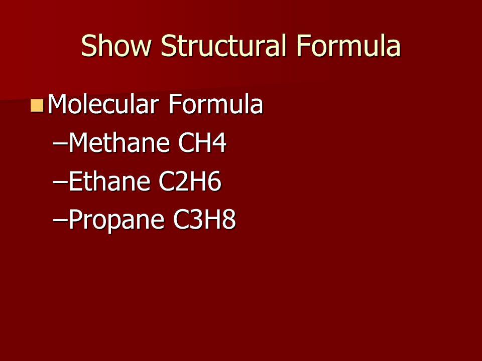 Show Structural Formula Molecular Formula Molecular Formula –Methane CH4 –Ethane C2H6 –Propane C3H8