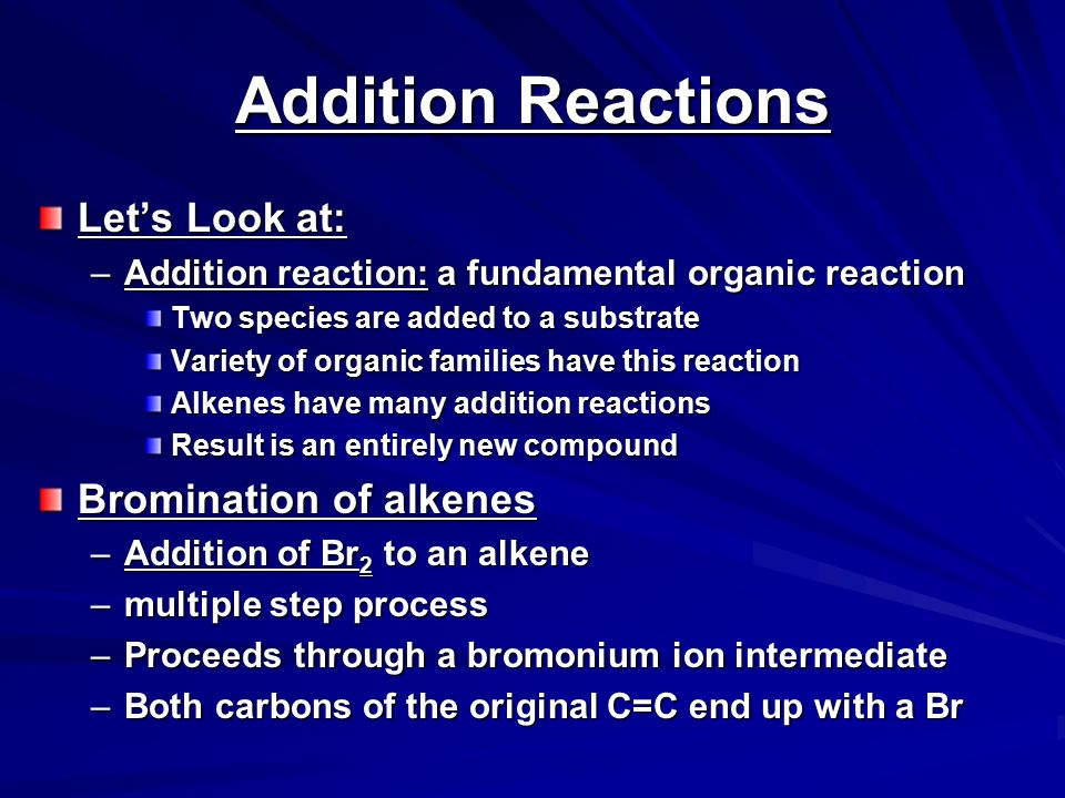 Addition Reactions Let's Look at: –Addition reaction: a fundamental organic reaction Two species are added to a substrate Variety of organic families