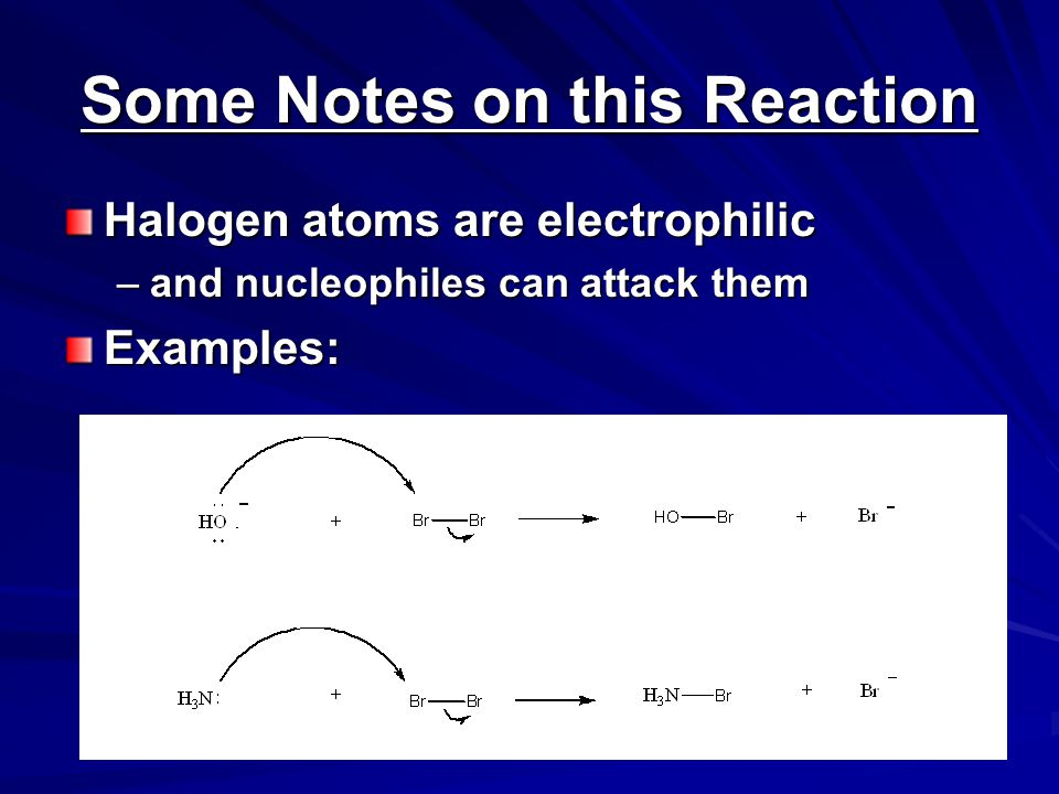 Some Notes on this Reaction Halogen atoms are electrophilic –and nucleophiles can attack them Examples: