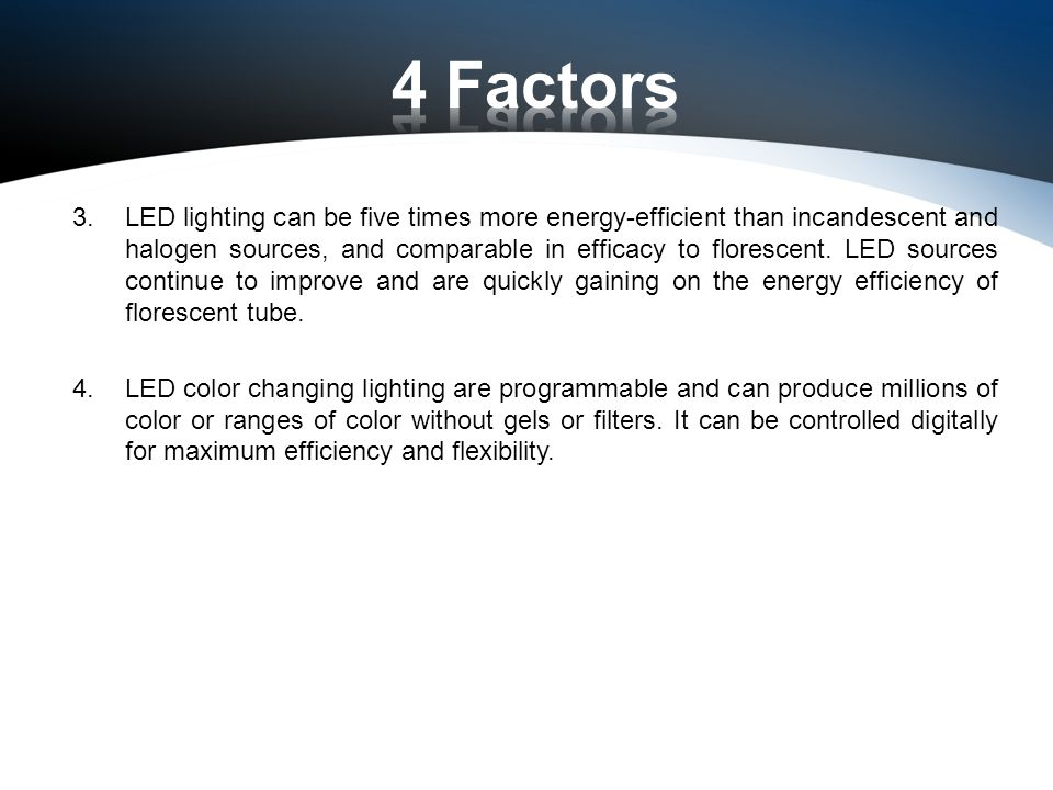 3.LED lighting can be five times more energy-efficient than incandescent and halogen sources, and comparable in efficacy to florescent.