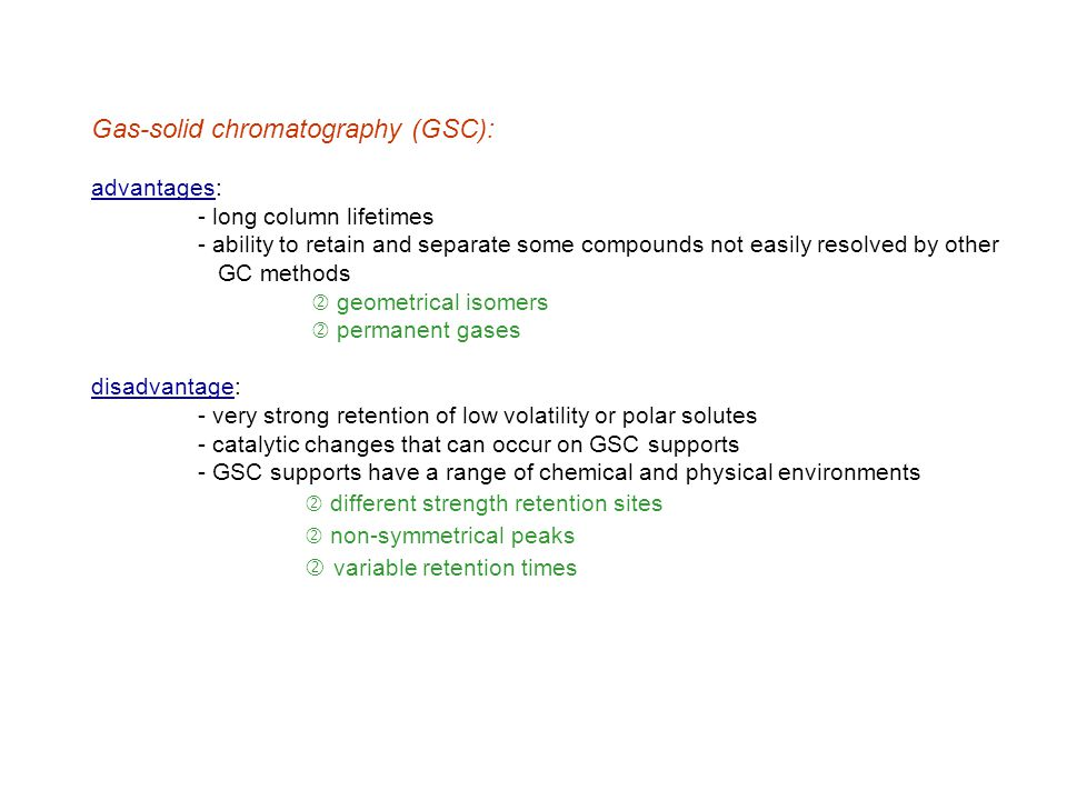 2.) Gas-liquid chromatography (GLC) - stationary phase is some liquid coated on a solid support - over 400 liquid stationary phases available for GLC ' many stationary phases are very similar in terms of their retention properties - material range from polymers (polysiloxanes, polyesters, polyethylene glycols) to fluorocarbons, molten salts and liquid crystals Based on polarity, of the 400 phases available only 6-12 are needed for most separations.