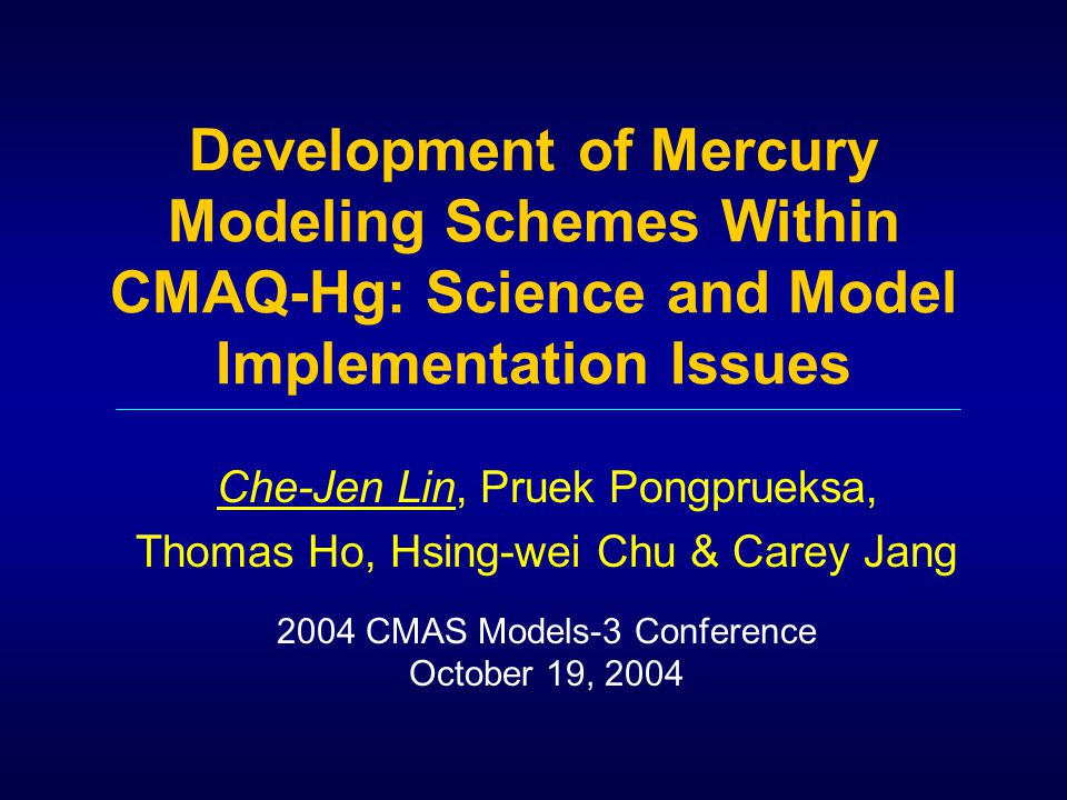 Development of Mercury Modeling Schemes Within CMAQ-Hg: Science and Model Implementation Issues Che-Jen Lin, Pruek Pongprueksa, Thomas Ho, Hsing-wei Chu & Carey Jang 2004 CMAS Models-3 Conference October 19, 2004