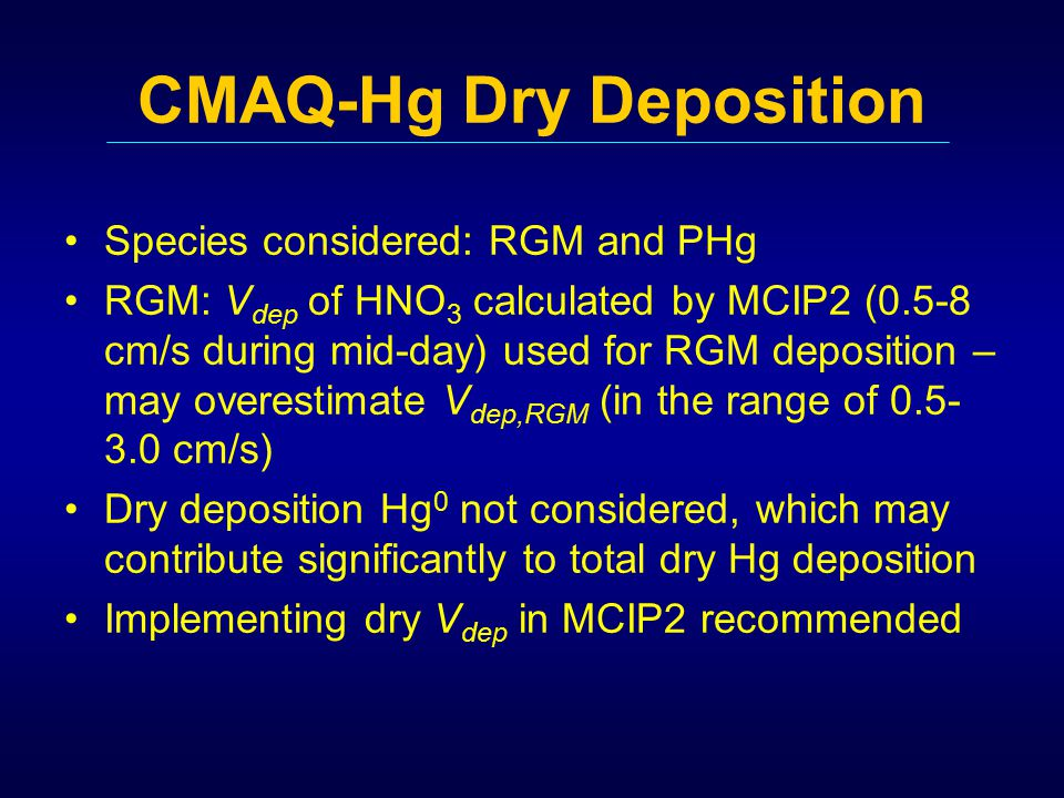 CMAQ-Hg Dry Deposition Species considered: RGM and PHg RGM: V dep of HNO 3 calculated by MCIP2 (0.5-8 cm/s during mid-day) used for RGM deposition – may overestimate V dep,RGM (in the range of 0.5- 3.0 cm/s) Dry deposition Hg 0 not considered, which may contribute significantly to total dry Hg deposition Implementing dry V dep in MCIP2 recommended