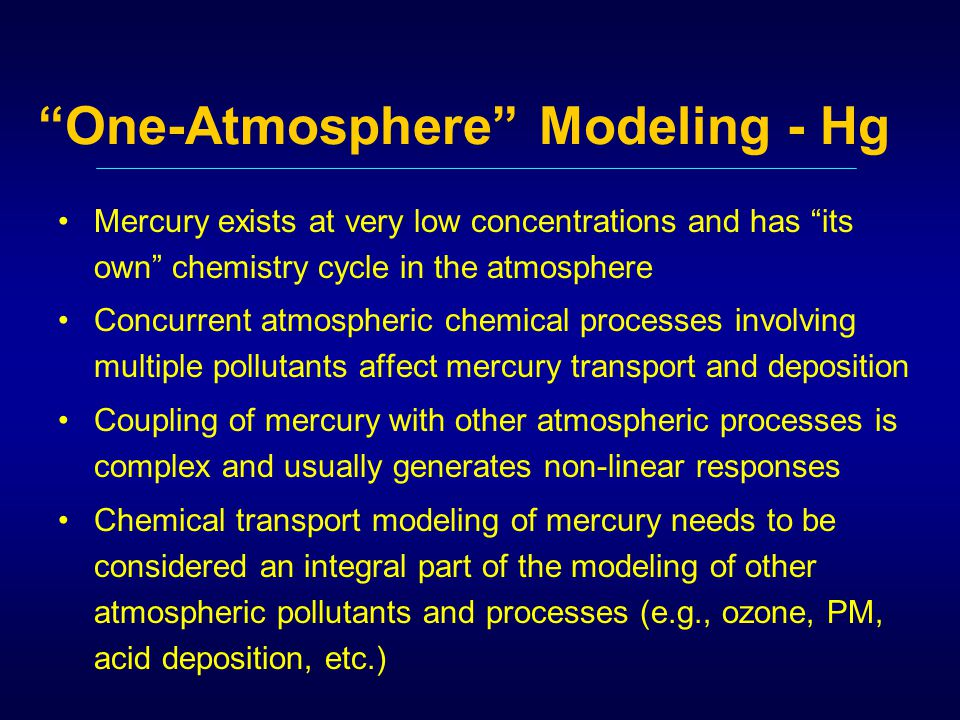 One-Atmosphere Modeling - Hg Mercury exists at very low concentrations and has its own chemistry cycle in the atmosphere Concurrent atmospheric chemical processes involving multiple pollutants affect mercury transport and deposition Coupling of mercury with other atmospheric processes is complex and usually generates non-linear responses Chemical transport modeling of mercury needs to be considered an integral part of the modeling of other atmospheric pollutants and processes (e.g., ozone, PM, acid deposition, etc.)