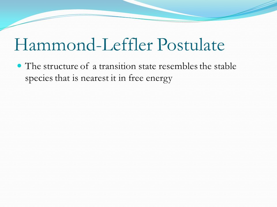 Hammond-Leffler Postulate The structure of a transition state resembles the stable species that is nearest it in free energy
