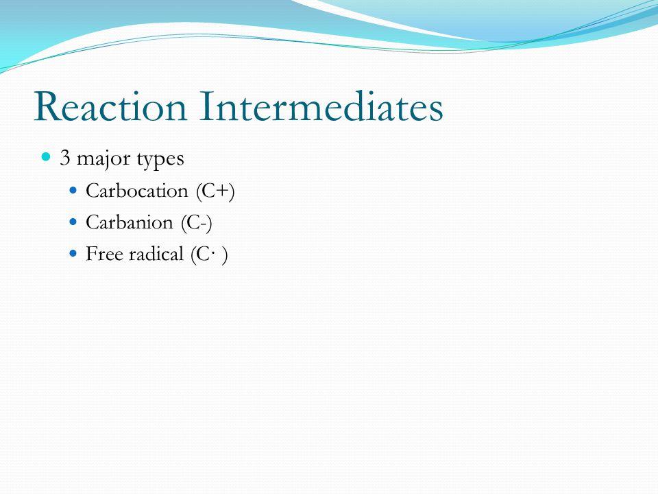 Reaction Intermediates 3 major types Carbocation (C+) Carbanion (C-) Free radical (C· )