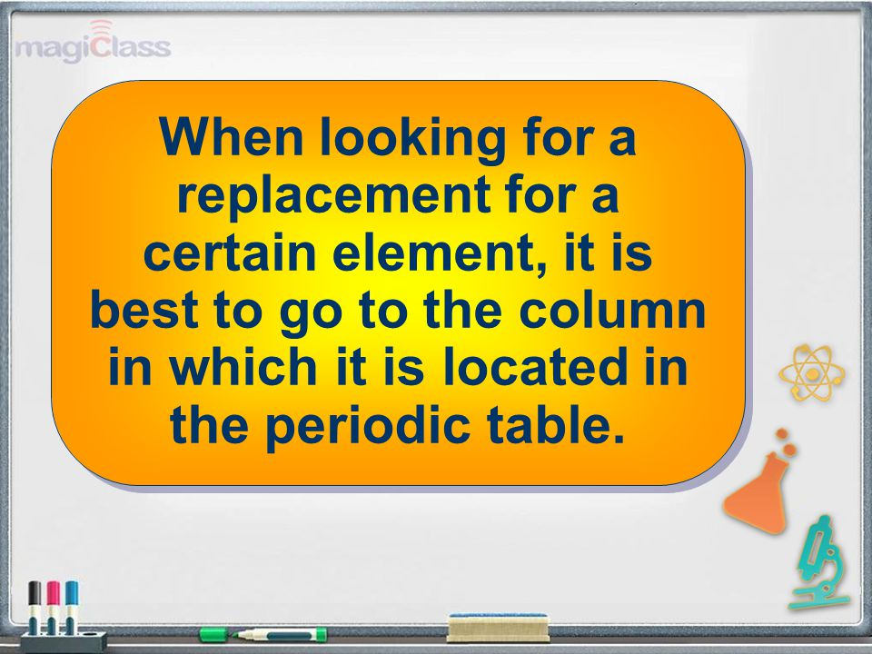 When looking for a replacement for a certain element, it is best to go to the column in which it is located in the periodic table.