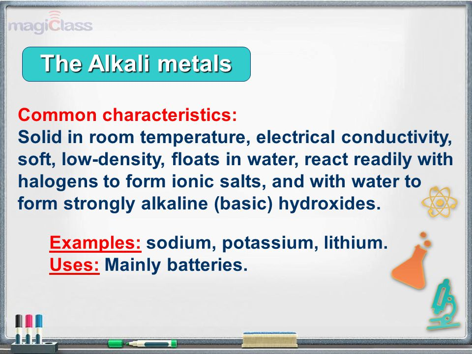 Common characteristics: Solid in room temperature, electrical conductivity, soft, low-density, floats in water, react readily with halogens to form ionic salts, and with water to form strongly alkaline (basic) hydroxides.