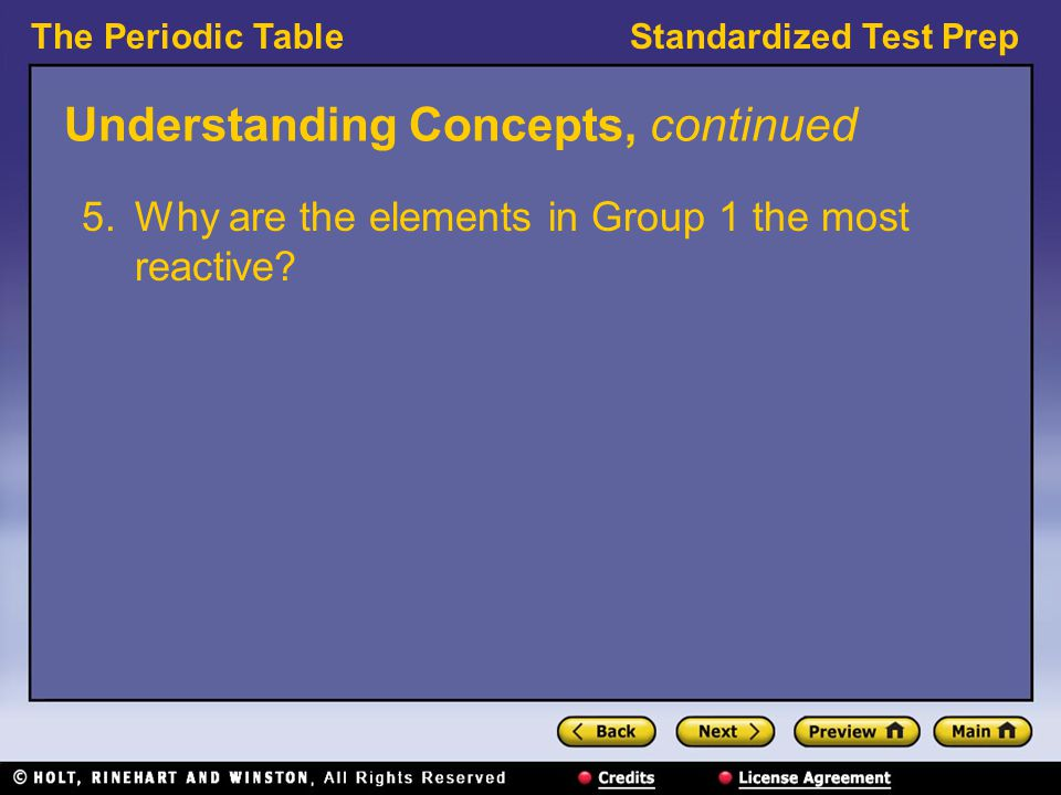 The Periodic TableStandardized Test Prep Understanding Concepts, continued 5.Why are the elements in Group 1 the most reactive?