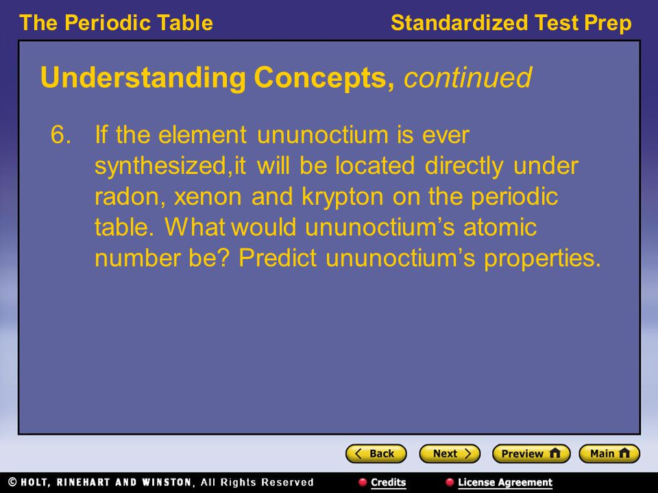 The Periodic TableStandardized Test Prep Understanding Concepts, continued 6.If the element ununoctium is ever synthesized,it will be located directly under radon, xenon and krypton on the periodic table.