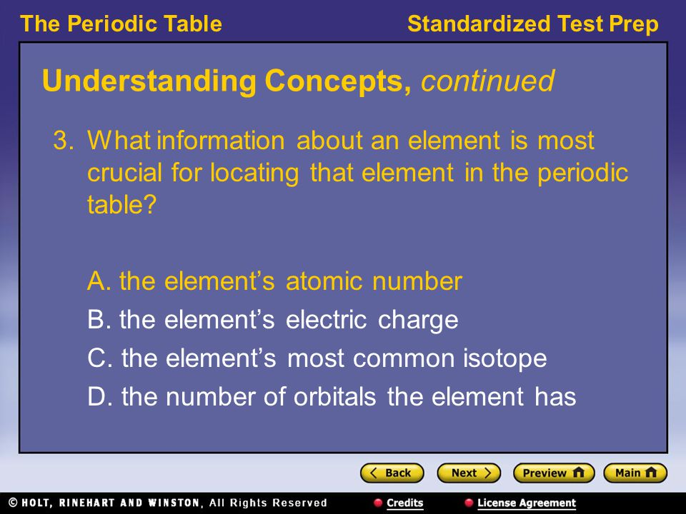 The Periodic TableStandardized Test Prep Understanding Concepts, continued 3.What information about an element is most crucial for locating that element in the periodic table.