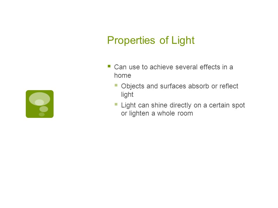  Can use to achieve several effects in a home  Objects and surfaces absorb or reflect light  Light can shine directly on a certain spot or lighten a whole room