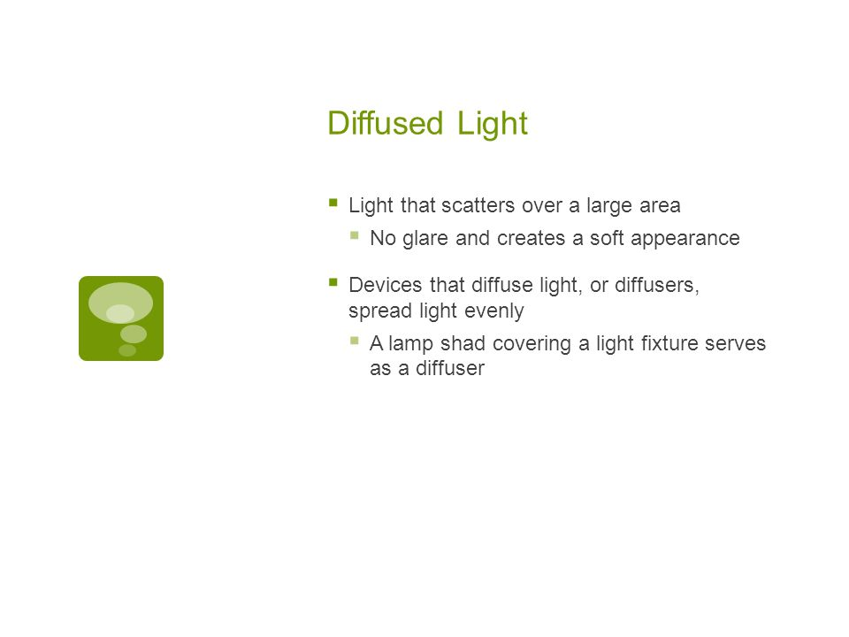 Diffused Light  Light that scatters over a large area  No glare and creates a soft appearance  Devices that diffuse light, or diffusers, spread light evenly  A lamp shad covering a light fixture serves as a diffuser