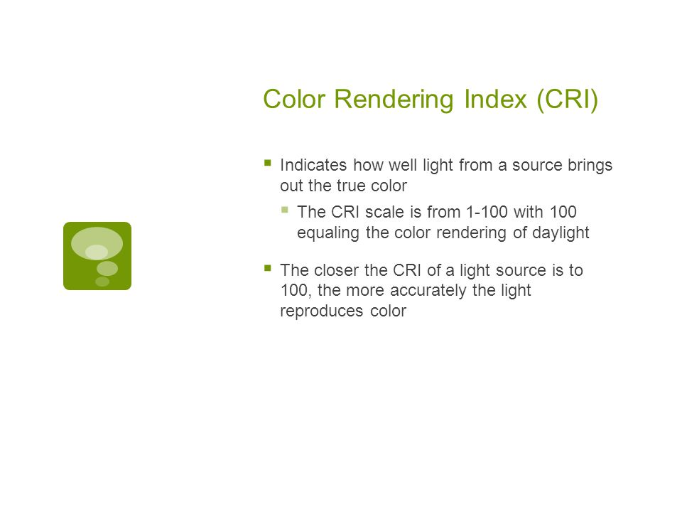 Color Rendering Index (CRI)  Indicates how well light from a source brings out the true color  The CRI scale is from 1-100 with 100 equaling the color rendering of daylight  The closer the CRI of a light source is to 100, the more accurately the light reproduces color