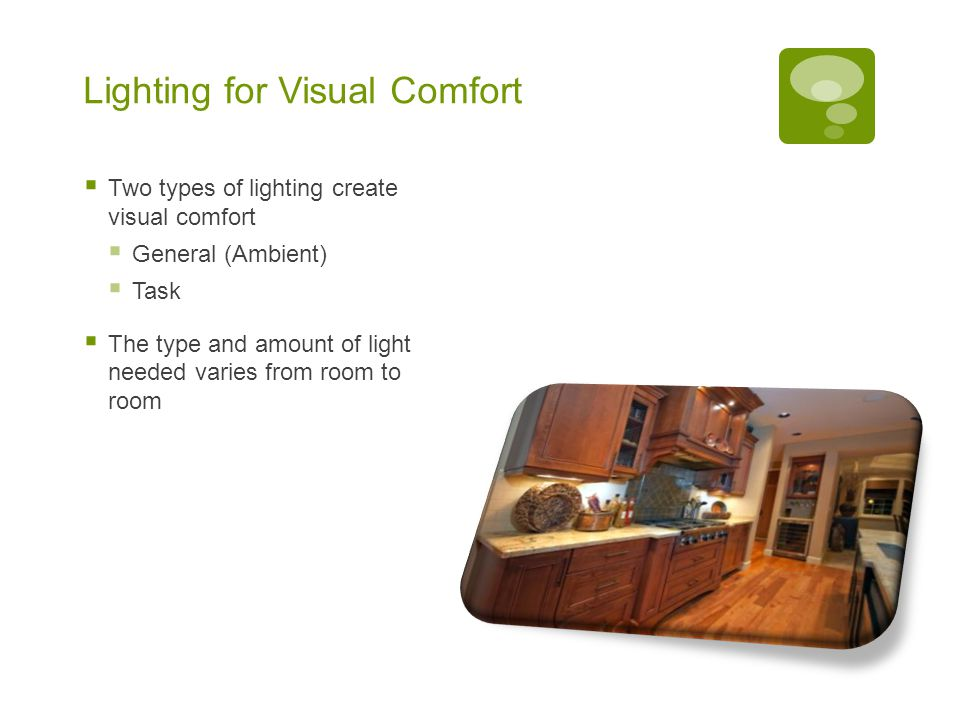 Lighting for Visual Comfort  Two types of lighting create visual comfort  General (Ambient)  Task  The type and amount of light needed varies from room to room