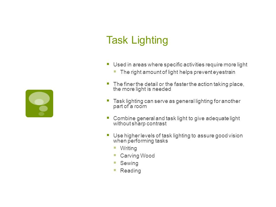 Task Lighting  Used in areas where specific activities require more light  The right amount of light helps prevent eyestrain  The finer the detail or the faster the action taking place, the more light is needed  Task lighting can serve as general lighting for another part of a room  Combine general and task light to give adequate light without sharp contrast  Use higher levels of task lighting to assure good vision when performing tasks  Writing  Carving Wood  Sewing  Reading
