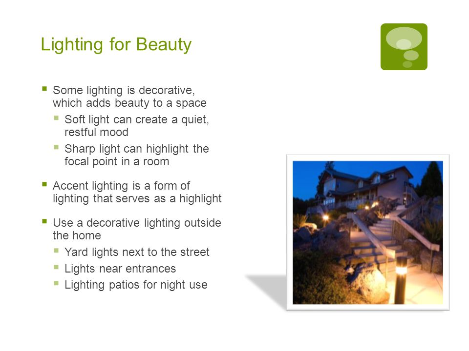 Lighting for Beauty  Some lighting is decorative, which adds beauty to a space  Soft light can create a quiet, restful mood  Sharp light can highlight the focal point in a room  Accent lighting is a form of lighting that serves as a highlight  Use a decorative lighting outside the home  Yard lights next to the street  Lights near entrances  Lighting patios for night use