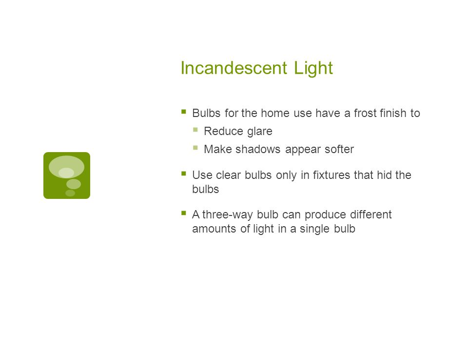 Incandescent Light  Bulbs for the home use have a frost finish to  Reduce glare  Make shadows appear softer  Use clear bulbs only in fixtures that hid the bulbs  A three-way bulb can produce different amounts of light in a single bulb