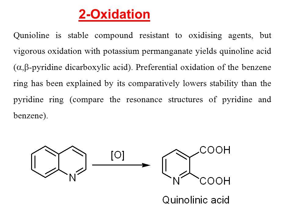 Qunioline is stable compound resistant to oxidising agents, but vigorous oxidation with potassium permanganate yields quinoline acid ( ,  -pyridine
