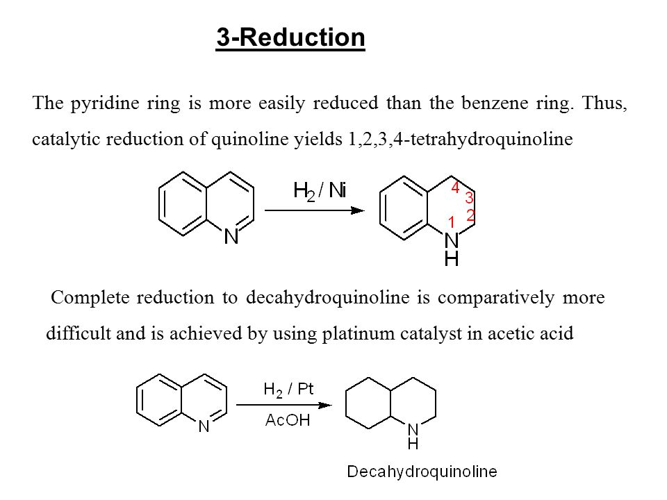 The pyridine ring is more easily reduced than the benzene ring. Thus, catalytic reduction of quinoline yields 1,2,3,4-tetrahydroquinoline 3-Reduction